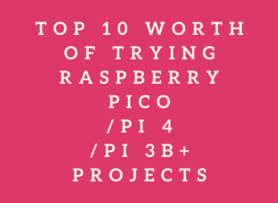 Top 10 Worth of Trying Raspberry Pico/Pi 4/Pi 3B+ Projects